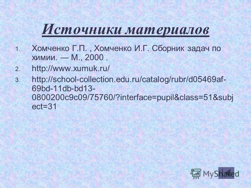 Источники материалов 1. Хомченко Г.П., Хомченко И.Г. Сборник задач по химии. М., 2000. 2. http://www.xumuk.ru/ 3. http://school-collection.edu.ru/catalog/rubr/d05469af- 69bd-11db-bd13- 0800200c9c09/75760/?interface=pupil&class=51&subj ect=31
