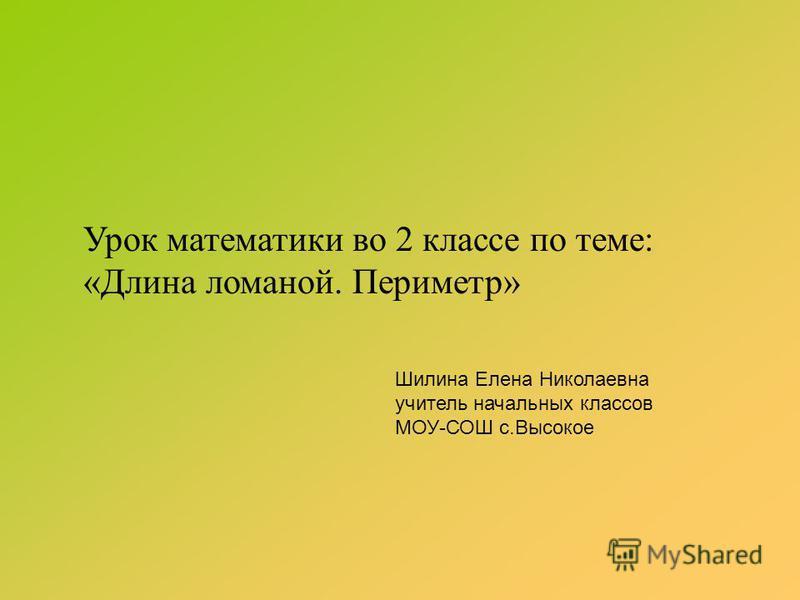 Урок математики во 2 классе по теме: «Длина ломаной. Периметр» Шилина Елена Николаевна учитель начальных классов МОУ-СОШ с.Высокое