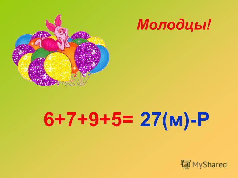 6+7+9+5=27(м)-Р Молодцы!