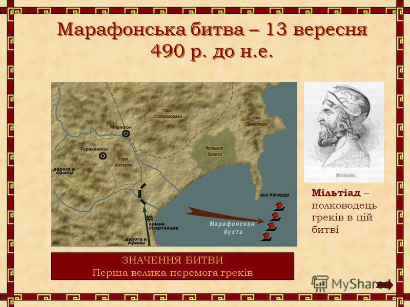 Марафонська битва – 13 вересня 490 р. до н.е. Мільтіад – полководець греків в цій битві СПІВВІДНОШЕННЯ СИЛ Греки – 12 000 чол. Перси – 20 000 чол. ВТРАТИ Греки – 192 чол. Перси – 6 400 чол. ЗНАЧЕННЯ БИТВИ Перша велика перемога греків