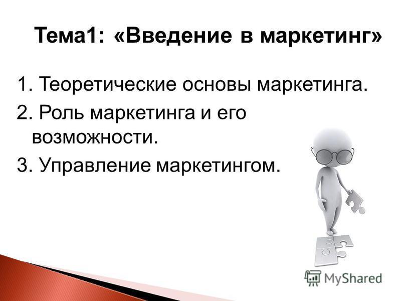Тема 1: «Введение в маркетинг» 1. Теоретические основы маркетинга. 2. Роль маркетинга и его возможности. 3. Управление маркетингом.