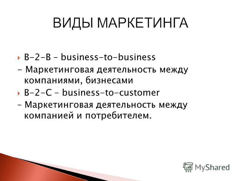В-2-В – business-to-business - Маркетинговая деятельность между компаниями, бизнесами В-2-С – business-to-customer – Маркетинговая деятельность между компанией и потребителем.