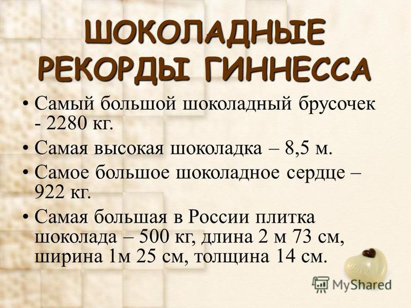ШОКОЛАДНЫЕ РЕКОРДЫ ГИННЕССА Самый большой шоколадный брусочек - 2280 кг. Самая высокая шоколадка – 8,5 м. Самое большое шоколадное сердце – 922 кг. Самая большая в России плитка шоколада – 500 кг, длина 2 м 73 см, ширина 1 м 25 см, толщина 14 см.