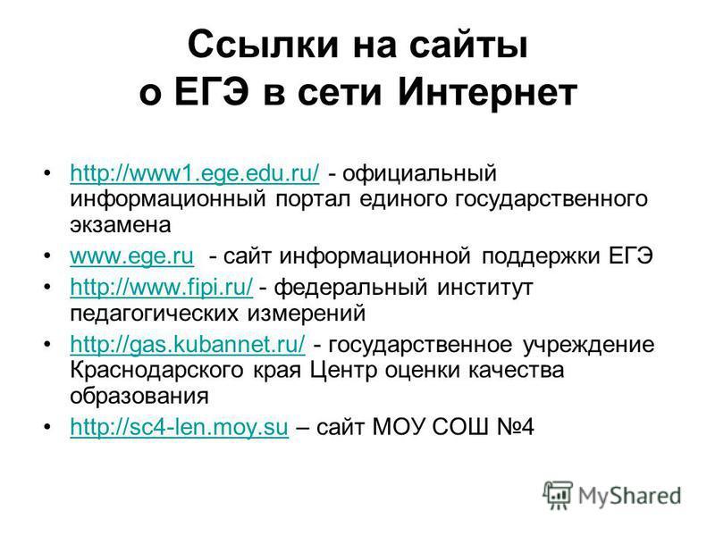 Ссылки на сайты о ЕГЭ в сети Интернет http://www1.ege.edu.ru/ - официальный информационный портал единого государственного экзаменаhttp://www1.ege.edu.ru/ www.ege.ru - сайт информационной поддержки ЕГЭwww.ege.ru http://www.fipi.ru/ - федеральный инст