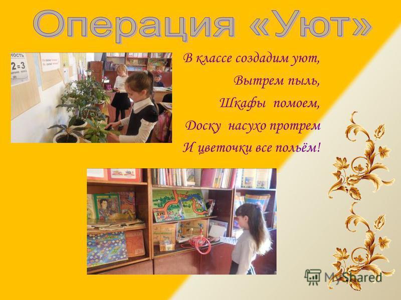 В классе создадим уют, Вытрем пыль, Шкафы помоем, Доску насухо протрем И цветочки все польём!