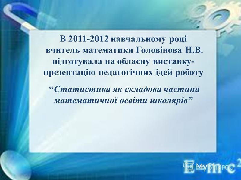 В 2011-2012 навчальному році вчитель математики Головінова Н.В. підготувала на обласну виставку- презентацію педагогічних ідей роботу Статистика як складова частина математичної освіти школярів
