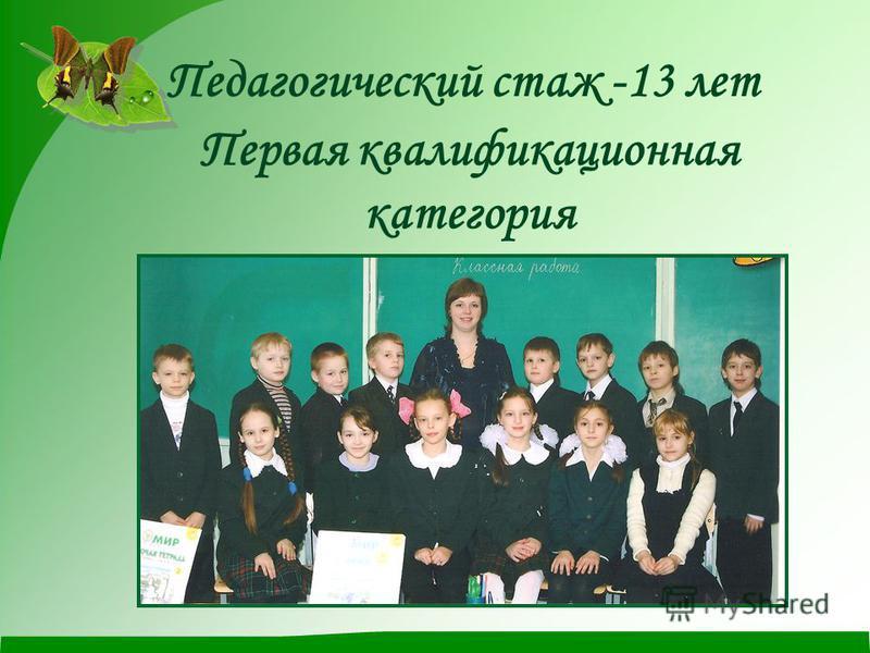 Педагогический стаж -13 лет Первая квалификационная категория