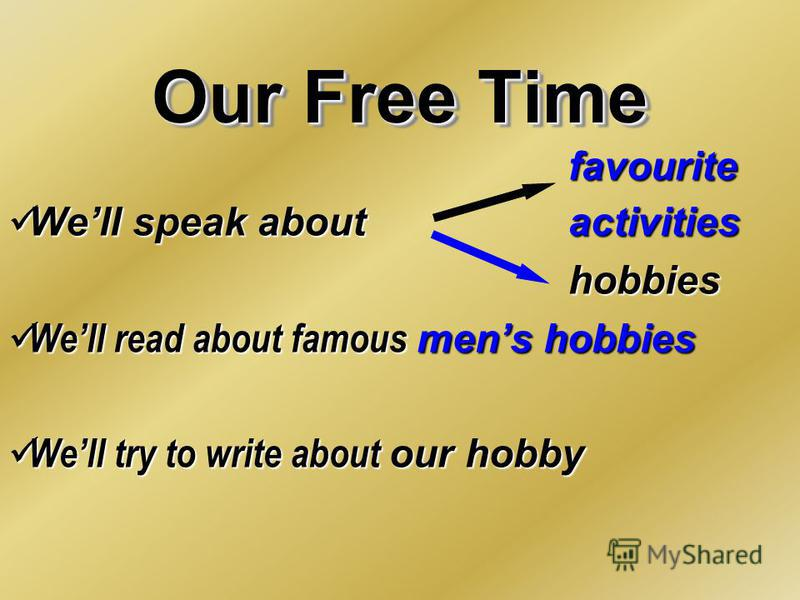 Our Free Time favourite Well speak about activities Well speak about activitieshobbies Well read about famous mеns hobbies Well read about famous mеns hobbies Well try to write about our hobby Well try to write about our hobby