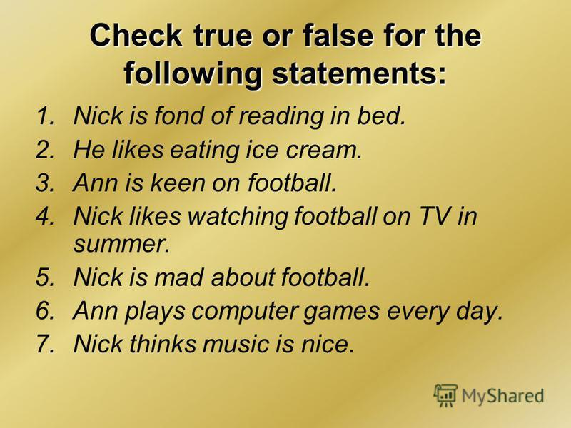 Check true or false for the following statements: 1.Nick is fond of reading in bed. 2.He likes eating ice cream. 3.Ann is keen on football. 4.Nick likes watching football on TV in summer. 5.Nick is mad about football. 6.Ann plays computer games every
