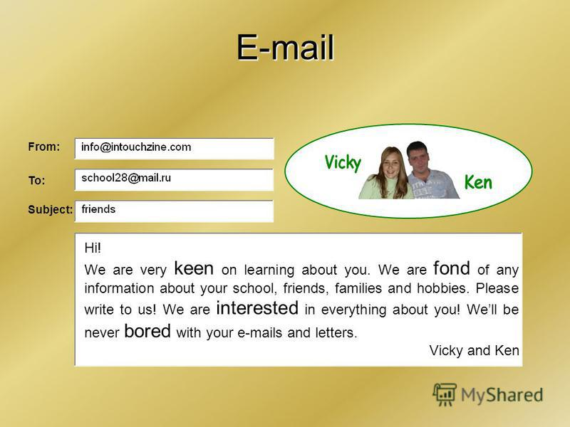 E-mail Hi! We are very keen on learning about you. We are fond of any information about your school, friends, families and hobbies. Please write to us! We are interested in everything about you! Well be never bored with your e-mails and letters. Vick