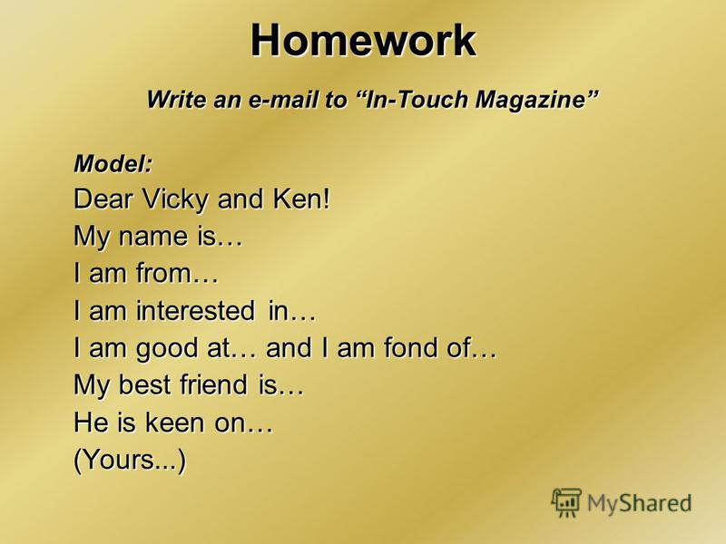 Homework Write an e-mail to In-Touch Magazine Model: Dear Vicky and Ken! My name is… I am from… I am interested in… I am good at… and I am fond of… My best friend is… He is keen on… (Yours...)