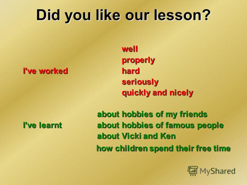 Did you like our lesson? wellproperly Ive workedhard seriously quickly and nicely about hobbies of my friends Ive learntabout hobbies of famous people about Vicki and Ken how children spend their free time how children spend their free time