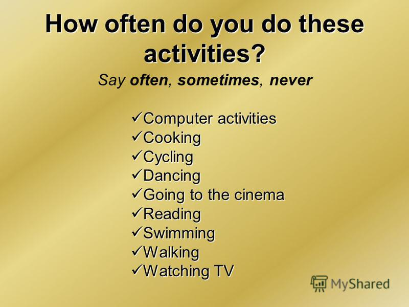 How often do you do these activities? Say often, sometimes, never Computer activities Computer activities Cooking Cooking Cycling Cycling Dancing Dancing Going to the cinema Going to the cinema Reading Reading Swimming Swimming Walking Walking Watchi