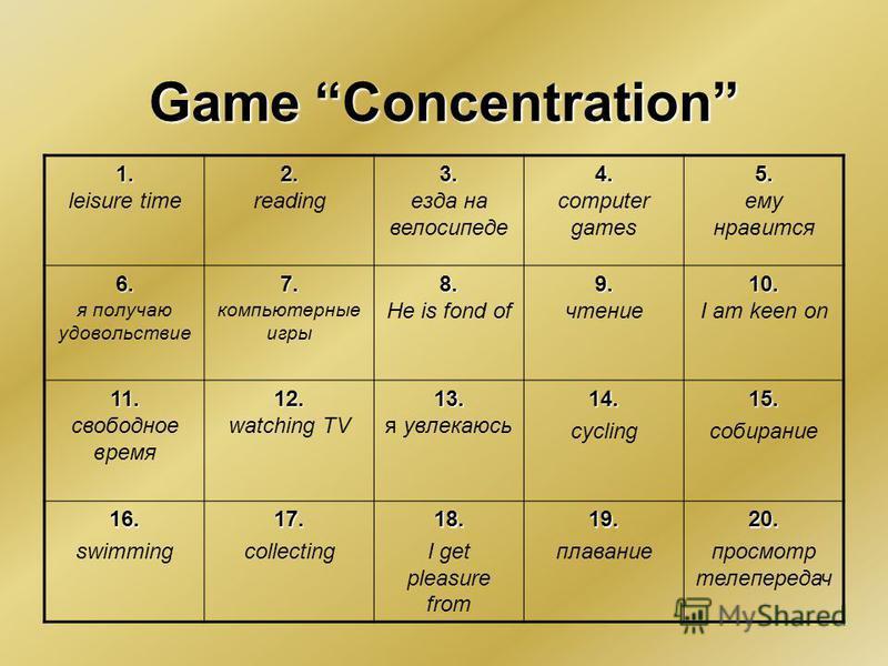 Game Concentration 1. 1. leisure time 2. 2. reading 3. 3. езда на велосипеде 4. 4. computer games 5. 5. ему нравится 6. 6. я получаю удовольствие 7. 7. компьютерные игры 8. 8. He is fond of 9. 9. чтение 10. 10. I am keen on 11. 11. свободное время 12