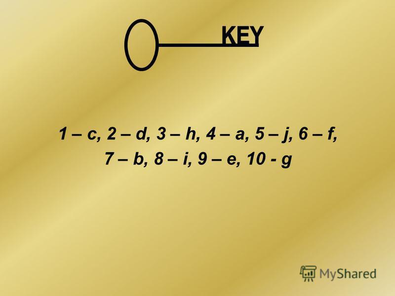 1 – c, 2 – d, 3 – h, 4 – a, 5 – j, 6 – f, 7 – b, 8 – i, 9 – e, 10 - g