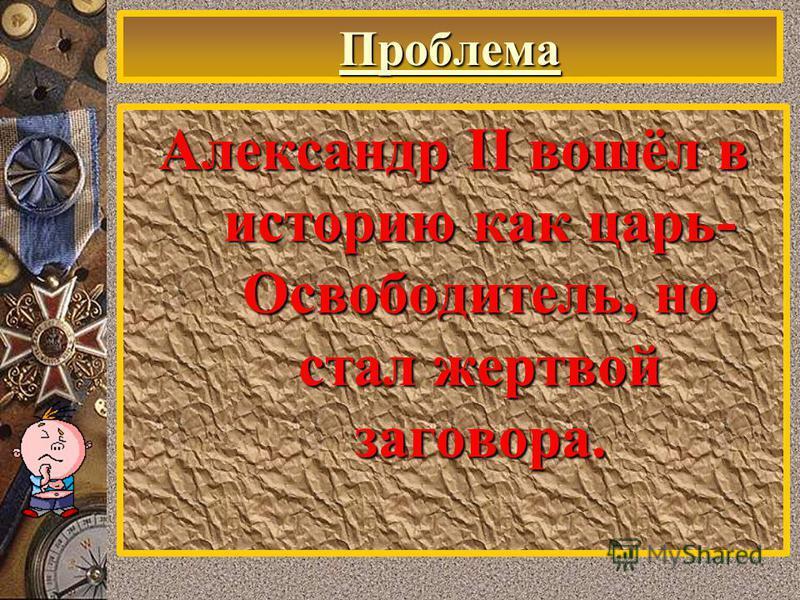 Проблема Александр II вошёл в историю как царь- Освободитель, но стал жертвой заговора.