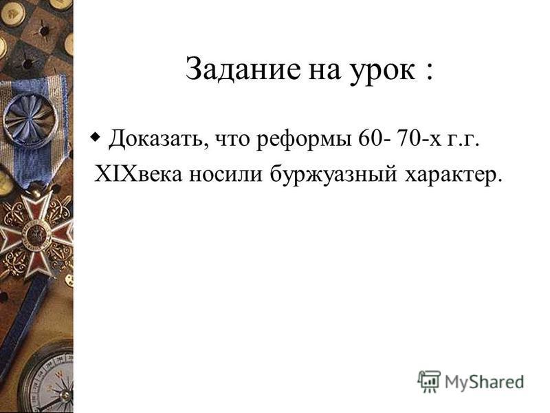 Задание на урок : Доказать, что реформы 60- 70-х г.г. XIXвека носили буржуазный характер.