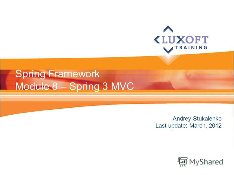 Andrey Stukalenko Last update: March, 2012 Spring Framework Module 8 – Spring 3 MVC