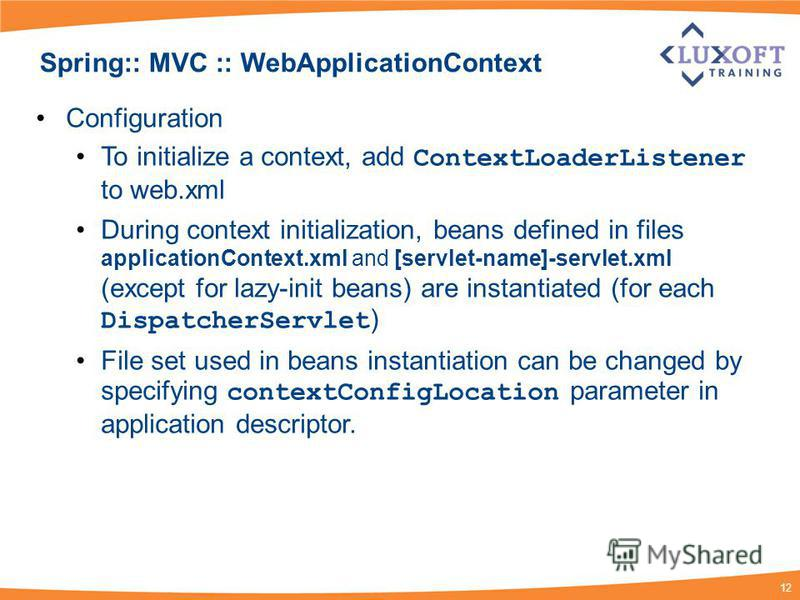 12 Spring:: MVC :: WebApplicationContext Configuration To initialize a context, add ContextLoaderListener to web.xml During context initialization, beans defined in files applicationContext.xml and [servlet-name]-servlet.xml (except for lazy-init bea