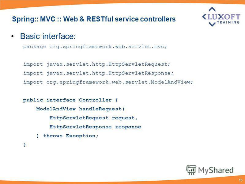 15 Spring:: MVC :: Web & RESTful service controllers Basic interface: package org.springframework.web.servlet.mvc; import javax.servlet.http.HttpServletRequest; import javax.servlet.http.HttpServletResponse; import org.springframework.web.servlet.Mod