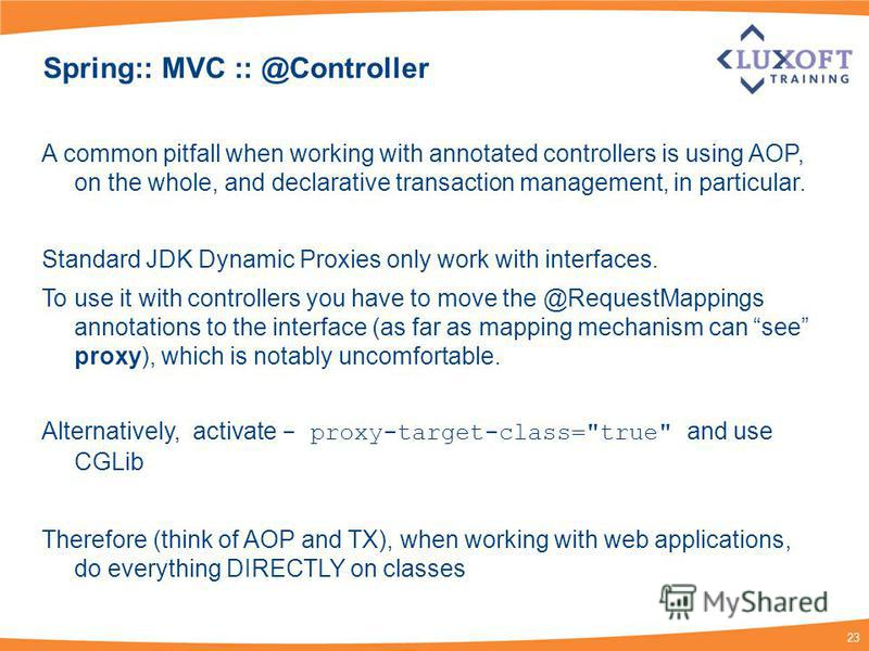 23 Spring:: MVC :: @Controller A common pitfall when working with annotated controllers is using AOP, on the whole, and declarative transaction management, in particular. Standard JDK Dynamic Proxies only work with interfaces. To use it with controll