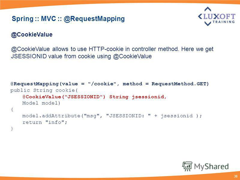 38 @CookieValue @CookieValue allows to use HTTP-cookie in controller method. Here we get JSESSIONID value from cookie using @CookieValue @RequestMapping(value =