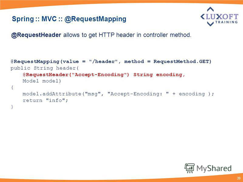 39 @RequestHeader allows to get HTTP header in controller method. @RequestMapping(value =