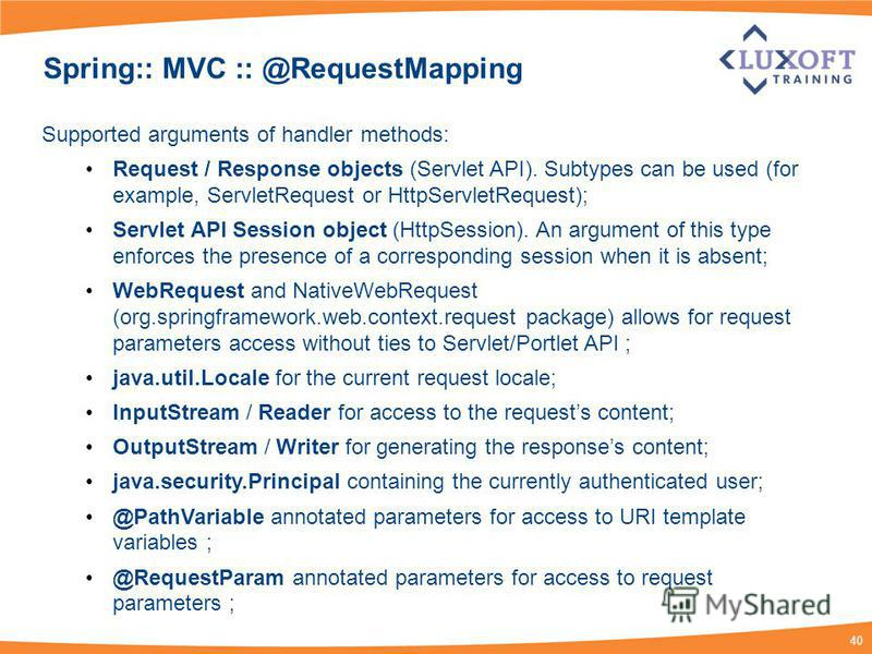 40 Spring:: MVC :: @RequestMapping Supported arguments of handler methods: Request / Response objects (Servlet API). Subtypes can be used (for example, ServletRequest or HttpServletRequest); Servlet API Session object (HttpSession). An argument of th