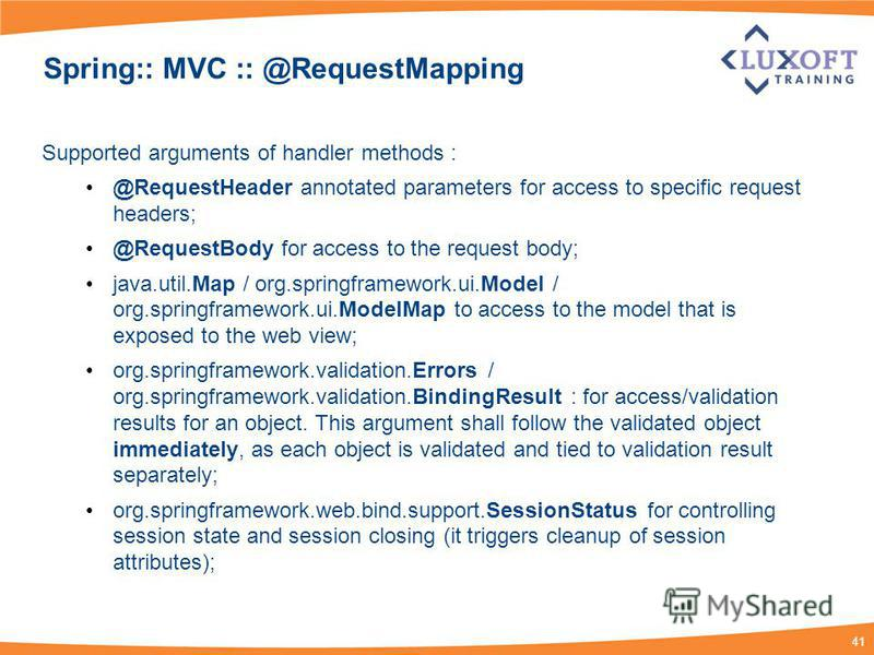 41 Spring:: MVC :: @RequestMapping Supported arguments of handler methods : @RequestHeader annotated parameters for access to specific request headers; @RequestBody for access to the request body; java.util.Map / org.springframework.ui.Model / org.sp