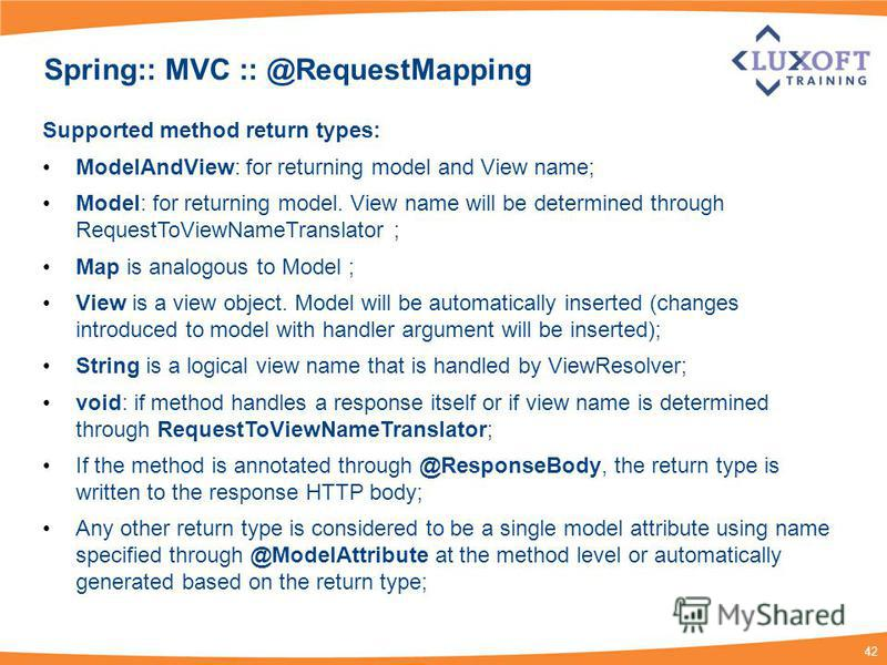 42 Spring:: MVC :: @RequestMapping Supported method return types: ModelAndView: for returning model and View name; Model: for returning model. View name will be determined through RequestToViewNameTranslator ; Map is analogous to Model ; View is a vi