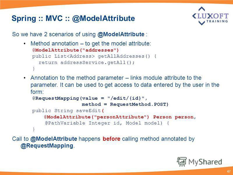 47 Spring :: MVC :: @ModelAttribute So we have 2 scenarios of using @ModelAttribute : Method annotation – to get the model attribute: @ModelAttribute(