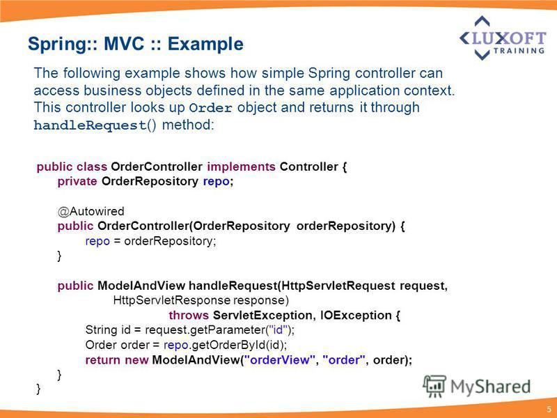 5 Spring:: MVC :: Example public class OrderController implements Controller { private OrderRepository repo; @Autowired public OrderController(OrderRepository orderRepository) { repo = orderRepository; } public ModelAndView handleRequest(HttpServletR