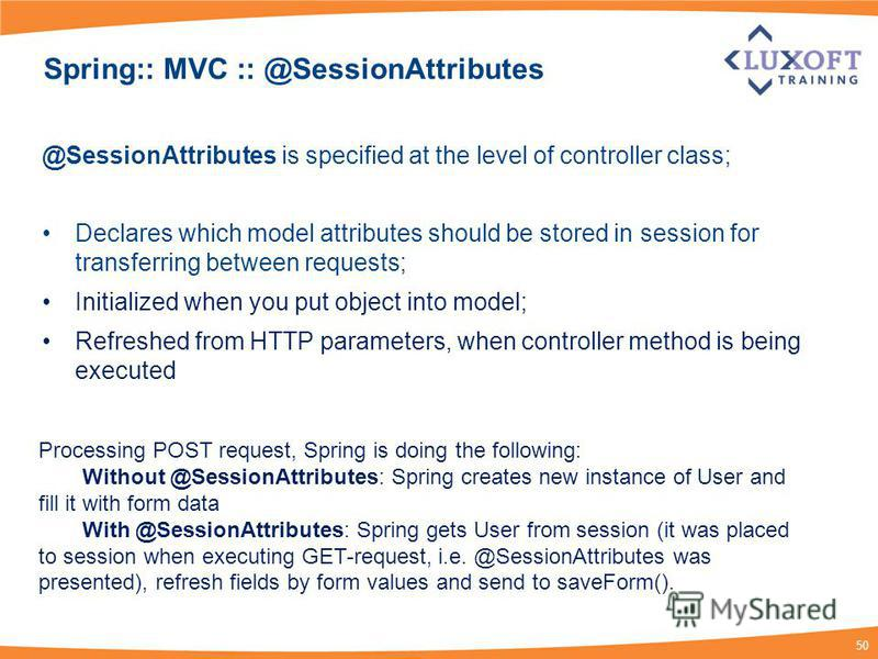 50 Spring:: MVC :: @SessionAttributes @SessionAttributes is specified at the level of controller class; Declares which model attributes should be stored in session for transferring between requests; Initialized when you put object into model; Refresh