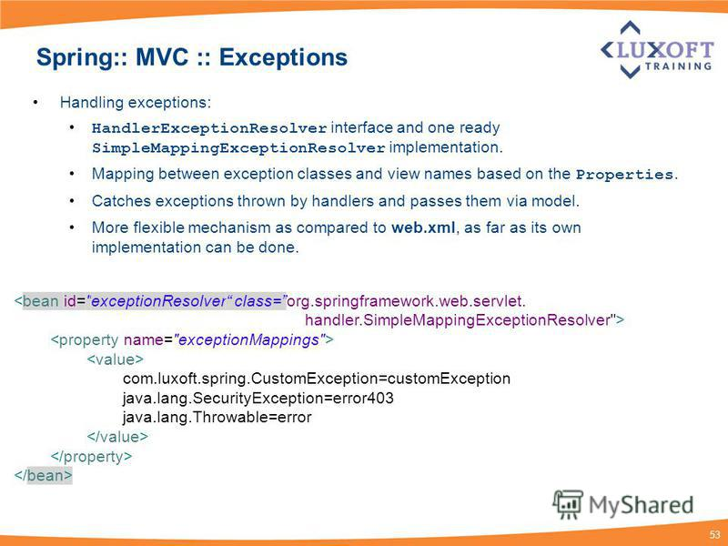 53 Spring:: MVC :: Exceptions Handling exceptions: HandlerExceptionResolver interface and one ready SimpleMappingExceptionResolver implementation. Mapping between exception classes and view names based on the Properties. Catches exceptions thrown by