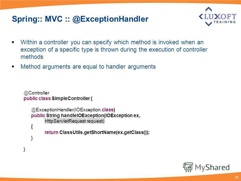 55 Spring:: MVC :: @ExceptionHandler Within a controller you can specify which method is invoked when an exception of a specific type is thrown during the execution of controller methods Method arguments are equal to handler arguments @Controller pub