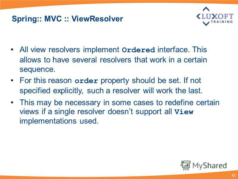 62 Spring:: MVC :: ViewResolver All view resolvers implement Ordered interface. This allows to have several resolvers that work in a certain sequence. For this reason order property should be set. If not specified explicitly, such a resolver will wor