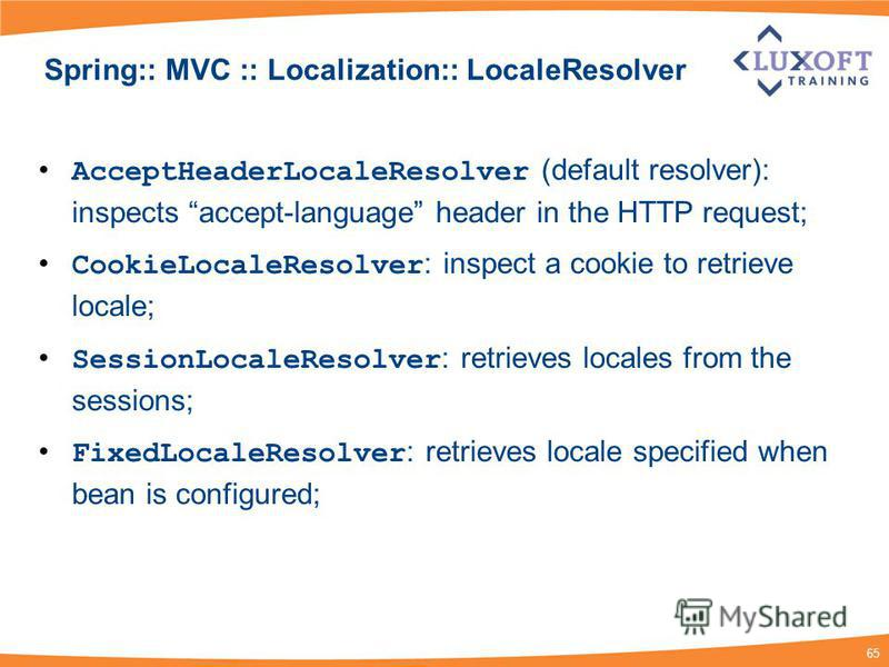 65 Spring:: MVC :: Localization:: LocaleResolver AcceptHeaderLocaleResolver (default resolver): inspects accept-language header in the HTTP request; CookieLocaleResolver : inspect a cookie to retrieve locale; SessionLocaleResolver : retrieves locales