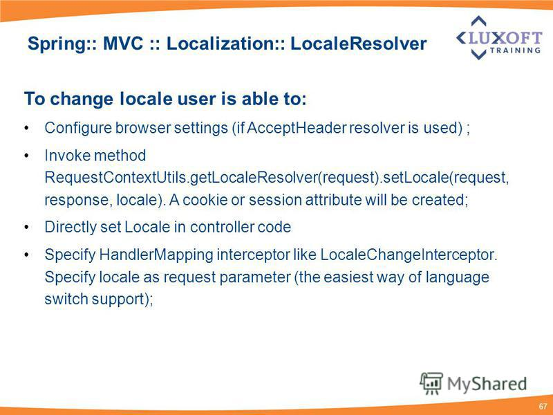 67 Spring:: MVC :: Localization:: LocaleResolver To change locale user is able to: Configure browser settings (if AcceptHeader resolver is used) ; Invoke method RequestContextUtils.getLocaleResolver(request).setLocale(request, response, locale). A co