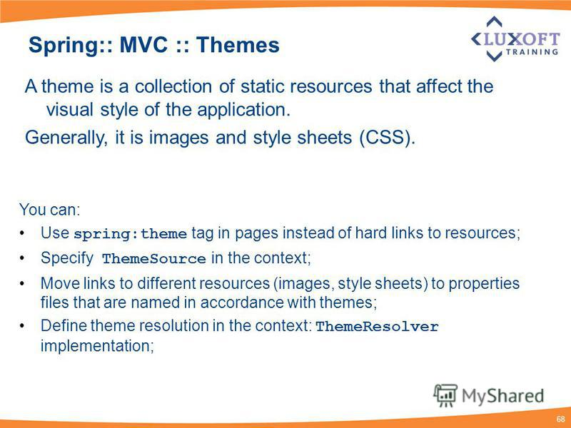 68 Spring:: MVC :: Themes A theme is a collection of static resources that affect the visual style of the application. Generally, it is images and style sheets (CSS). You can: Use spring:theme tag in pages instead of hard links to resources; Specify