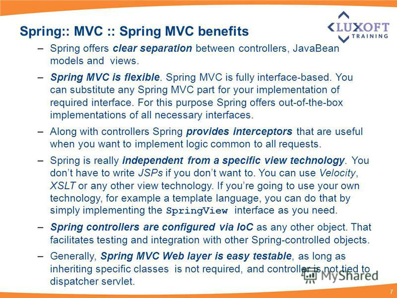 7 Spring:: MVC :: Spring MVC benefits –Spring offers clear separation between controllers, JavaBean models and views. –Spring MVC is flexible. Spring MVC is fully interface-based. You can substitute any Spring MVC part for your implementation of requ