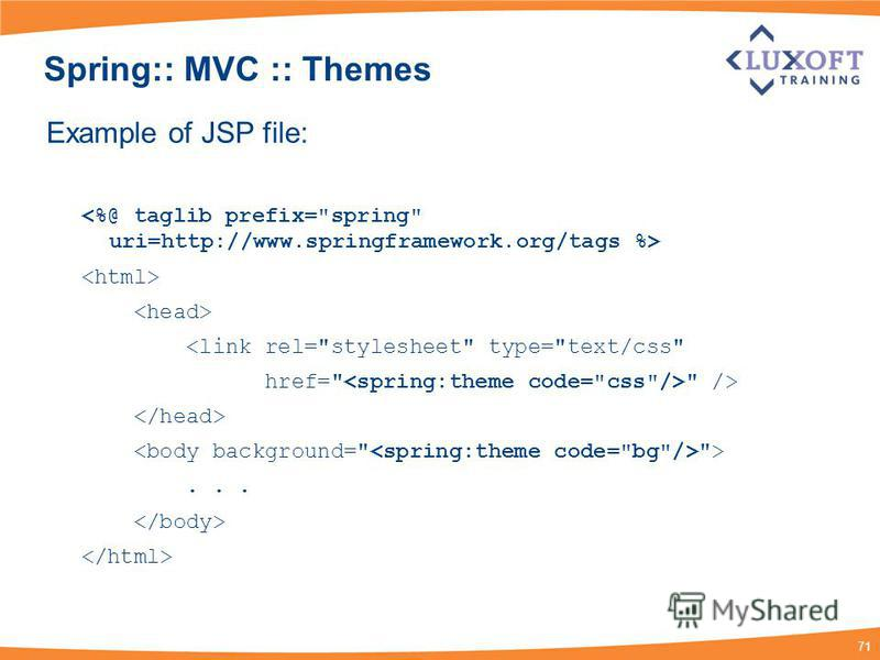 71 Spring:: MVC :: Themes Example of JSP file: <link rel=stylesheet type=text/css href=  /> >...