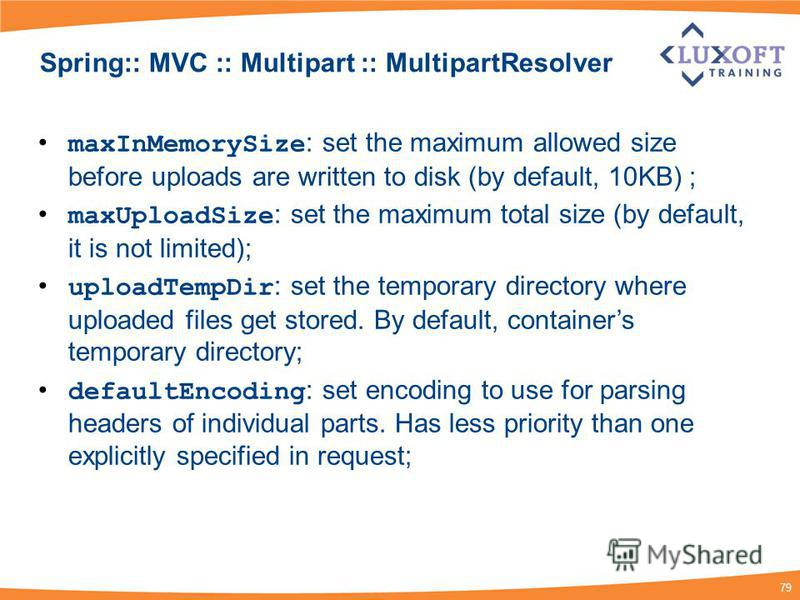 79 Spring:: MVC :: Multipart :: MultipartResolver maxInMemorySize : set the maximum allowed size before uploads are written to disk (by default, 10KB) ; maxUploadSize : set the maximum total size (by default, it is not limited); uploadTempDir : set t