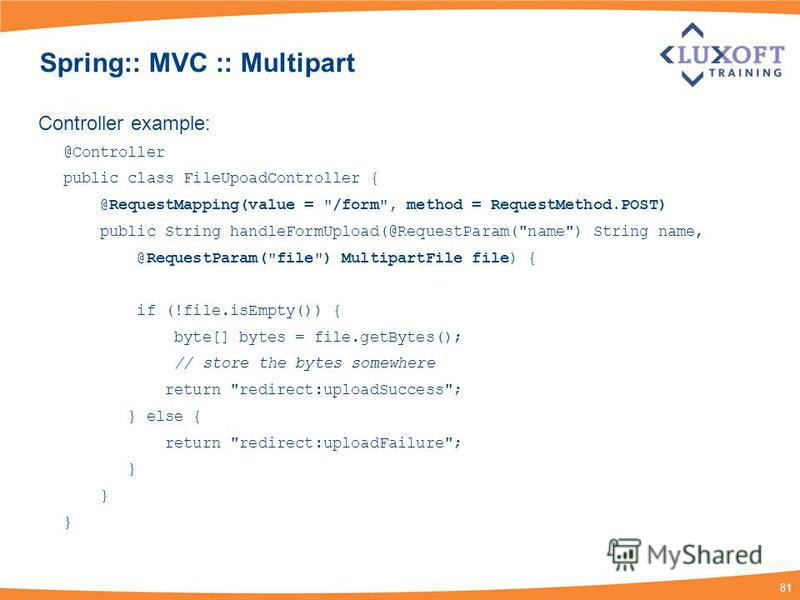 81 Spring:: MVC :: Multipart Controller example: @Controller public class FileUpoadController { @RequestMapping(value =