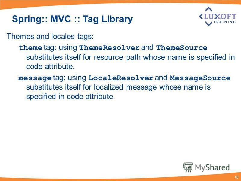 83 Spring:: MVC :: Tag Library Themes and locales tags: theme tag: using ThemeResolver and ThemeSource substitutes itself for resource path whose name is specified in code attribute. message tag: using LocaleResolver and MessageSource substitutes its
