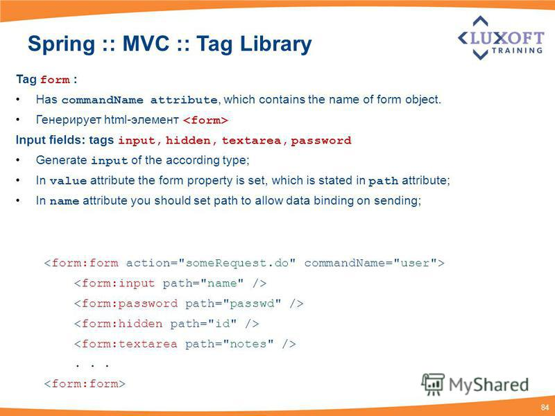 84 Spring :: MVC :: Tag Library Tag form : Has commandName attribute, which contains the name of form object. Генерирует html-элемент Input fields: tags input, hidden, textarea, password Generate input of the according type; In value attribute the fo