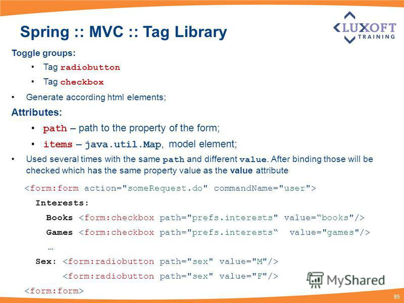 85 Spring :: MVC :: Tag Library Toggle groups: Tag radiobutton Tag checkbox Generate according html elements; Attributes: path – path to the property of the form; items – java.util.Map, model element; Used several times with the same path and differe