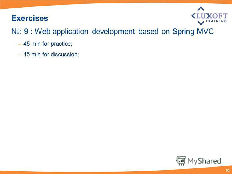 92 Exercises : 9 : Web application development based on Spring MVC – 45 min for practice; – 15 min for discussion;