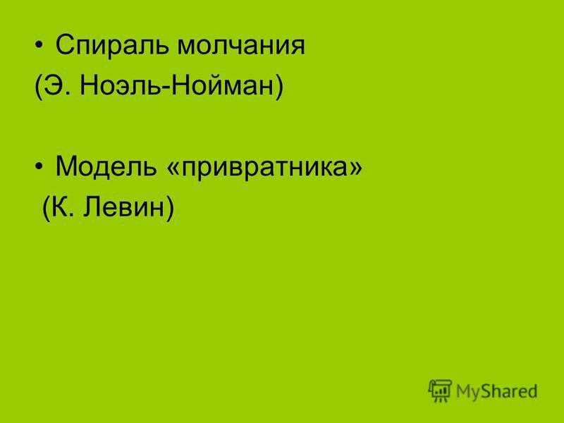 Спираль молчания (Э. Ноэль-Нойман) Модель «привратника» (К. Левин)