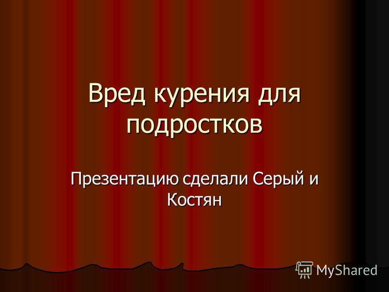 Вред курения для подростков Презентацию сделали Серый и Костян