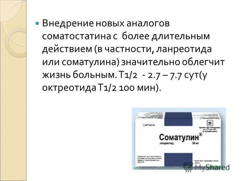 Внедрение новых аналогов соматостатина с более длительным действием (в частности, ланреотида или соматулина) значительно облегчит жизнь больным. Т1/2 - 2.7 – 7.7 сут(у октреотида Т1/2 100 мин).